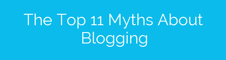 The Top 11 Myths About Blogging
